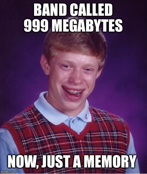 Bad Luck Brian Meme | BAND CALLED 999 MEGABYTES NOW, JUST A MEMORY | image tagged in memes,bad luck brian | made w/ Imgflip meme maker