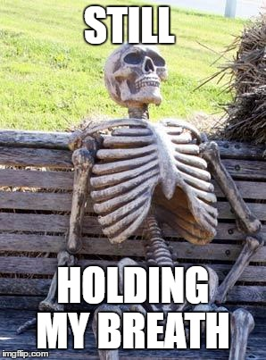 Waiting Skeleton Meme | STILL HOLDING MY BREATH | image tagged in memes,waiting skeleton | made w/ Imgflip meme maker