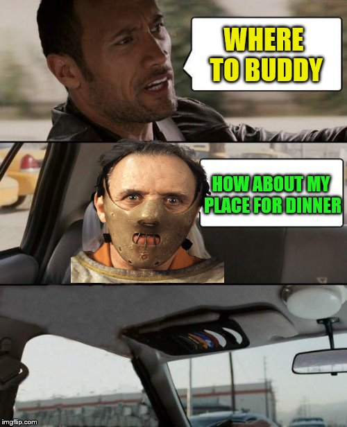 Nope nope nope. | WHERE TO BUDDY HOW ABOUT MY PLACE FOR DINNER | image tagged in the rock bails,memes,the rock,hannibal lecter,pass the fava beans | made w/ Imgflip meme maker