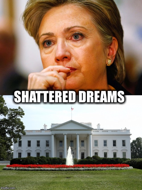 Hillary Clinton  | SHATTERED DREAMS | image tagged in president 2016,trump hillary,hillary crying,political meme,white house,hillary clinton meme | made w/ Imgflip meme maker