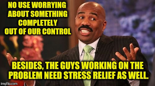 Steve Harvey Meme | NO USE WORRYING ABOUT SOMETHING COMPLETELY OUT OF OUR CONTROL BESIDES, THE GUYS WORKING ON THE PROBLEM NEED STRESS RELIEF AS WELL. | image tagged in memes,steve harvey | made w/ Imgflip meme maker