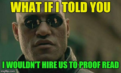 Matrix Morpheus Meme | WHAT IF I TOLD YOU I WOULDN'T HIRE US TO PROOF READ | image tagged in memes,matrix morpheus | made w/ Imgflip meme maker