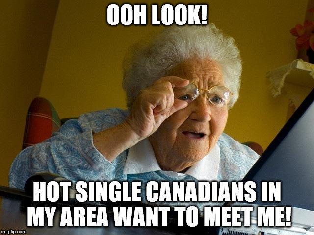 Grandma Finds The Internet Meme | OOH LOOK! HOT SINGLE CANADIANS IN MY AREA WANT TO MEET ME! | image tagged in memes,grandma finds the internet | made w/ Imgflip meme maker