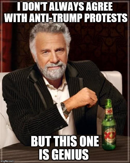 The Most Interesting Man In The World Meme | I DON'T ALWAYS AGREE WITH ANTI-TRUMP PROTESTS BUT THIS ONE IS GENIUS | image tagged in memes,the most interesting man in the world | made w/ Imgflip meme maker