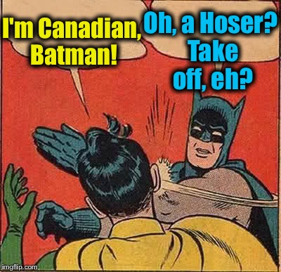 Batman Slapping Robin Meme | I'm Canadian, Batman! Oh, a Hoser? Take off, eh? | image tagged in memes,batman slapping robin,evilmandoevil,funny,canucks | made w/ Imgflip meme maker