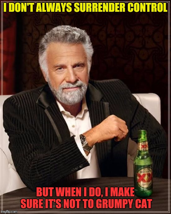 The Most Interesting Man In The World Meme | I DON'T ALWAYS SURRENDER CONTROL BUT WHEN I DO, I MAKE SURE IT'S NOT TO GRUMPY CAT | image tagged in memes,the most interesting man in the world | made w/ Imgflip meme maker
