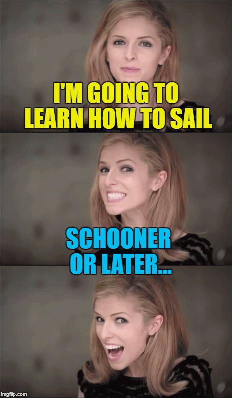 Hopefully she'll MASTer it :) | I'M GOING TO LEARN HOW TO SAIL SCHOONER OR LATER... | image tagged in memes,bad pun anna kendrick,sailing,schooner | made w/ Imgflip meme maker