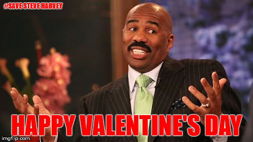 Happy Valentine's Day | #SAVE STEVE HARVEY HAPPY VALENTINE'S DAY | image tagged in memes,steve harvey,save steve harvey,logic has no place here,harvey memes matter | made w/ Imgflip meme maker