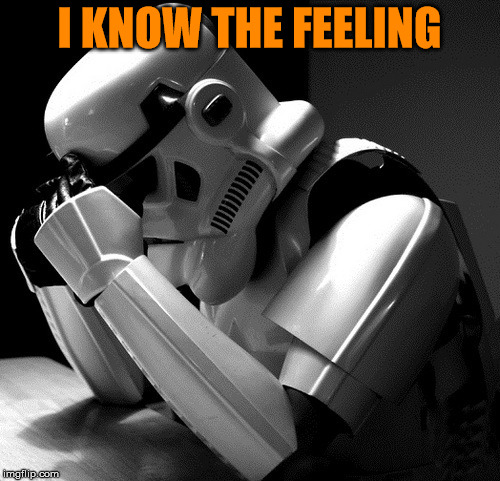 Sad Stormtrooper | I KNOW THE FEELING | image tagged in sad stormtrooper | made w/ Imgflip meme maker