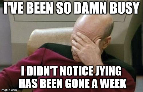 Captain Picard Facepalm Meme | I'VE BEEN SO DAMN BUSY I DIDN'T NOTICE JYING HAS BEEN GONE A WEEK | image tagged in memes,captain picard facepalm | made w/ Imgflip meme maker