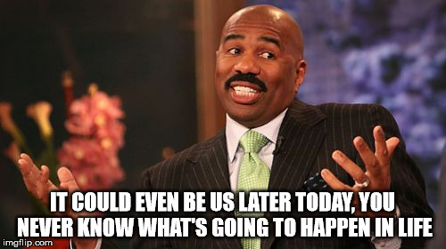 Steve Harvey Meme | IT COULD EVEN BE US LATER TODAY, YOU NEVER KNOW WHAT'S GOING TO HAPPEN IN LIFE | image tagged in memes,steve harvey | made w/ Imgflip meme maker