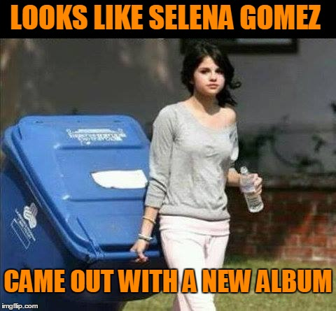 Her videos are pretty good....on mute. | LOOKS LIKE SELENA GOMEZ CAME OUT WITH A NEW ALBUM | image tagged in selena gomez | made w/ Imgflip meme maker