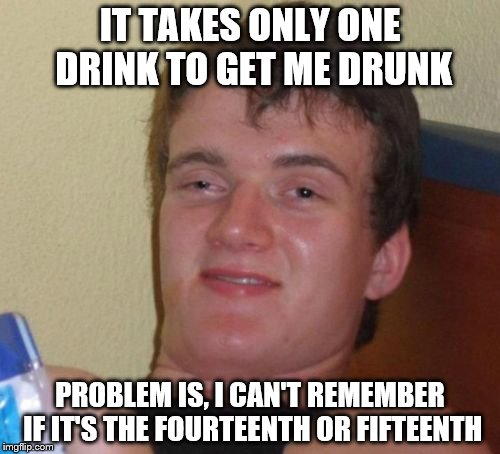 10 guy....getting drunk | IT TAKES ONLY ONE DRINK TO GET ME DRUNK PROBLEM IS, I CAN'T REMEMBER IF IT'S THE FOURTEENTH OR FIFTEENTH | image tagged in memes,10 guy | made w/ Imgflip meme maker