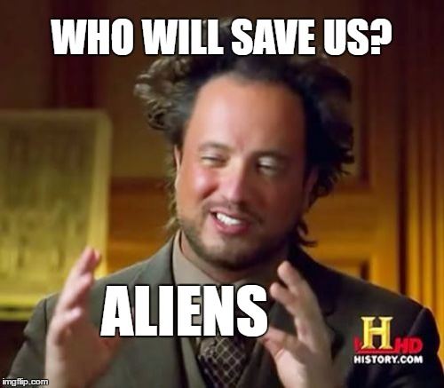 Ancient Aliens Meme | WHO WILL SAVE US? ALIENS | image tagged in memes,ancient aliens | made w/ Imgflip meme maker