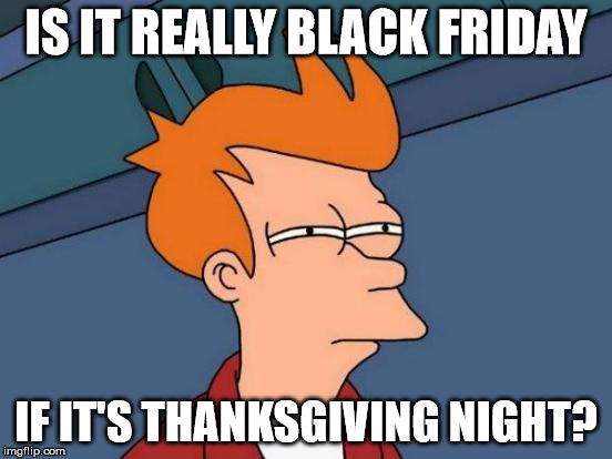 Futurama Fry Meme | IS IT REALLY BLACK FRIDAY IF IT'S THANKSGIVING NIGHT? | image tagged in memes,futurama fry | made w/ Imgflip meme maker