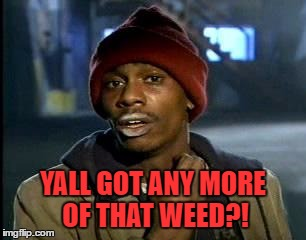 Y'all Got Any More Of That Meme | YALL GOT ANY MORE OF THAT WEED?! | image tagged in memes,yall got any more of | made w/ Imgflip meme maker
