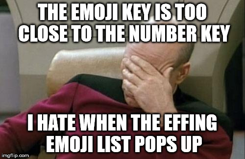 Captain Picard Facepalm Meme | THE EMOJI KEY IS TOO CLOSE TO THE NUMBER KEY I HATE WHEN THE EFFING EMOJI LIST POPS UP | image tagged in memes,captain picard facepalm | made w/ Imgflip meme maker