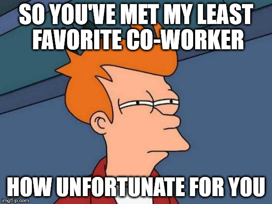 Futurama Fry Meme | SO YOU'VE MET MY LEAST FAVORITE CO-WORKER HOW UNFORTUNATE FOR YOU | image tagged in memes,futurama fry | made w/ Imgflip meme maker