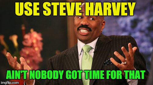 Save Steve Harvey | USE STEVE HARVEY AIN'T NOBODY GOT TIME FOR THAT | image tagged in memes,steve harvey | made w/ Imgflip meme maker