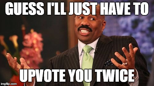 Steve Harvey Meme | GUESS I'LL JUST HAVE TO UPVOTE YOU TWICE | image tagged in memes,steve harvey | made w/ Imgflip meme maker