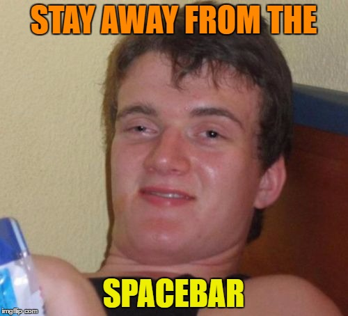 10 Guy Meme | STAY AWAY FROM THE SPACEBAR | image tagged in memes,10 guy | made w/ Imgflip meme maker
