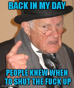 Back In My Day Meme | BACK IN MY DAY PEOPLE KNEW WHEN TO SHUT THE F**K UP | image tagged in memes,back in my day | made w/ Imgflip meme maker