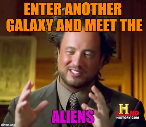 Ancient Aliens Meme | ENTER ANOTHER GALAXY AND MEET THE ALIENS | image tagged in memes,ancient aliens | made w/ Imgflip meme maker