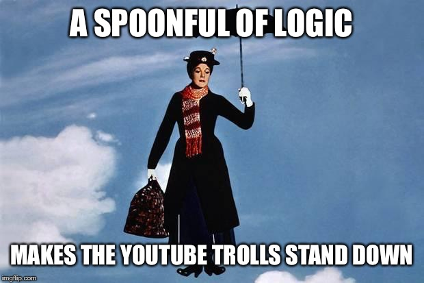 A Spoonful of Logic | A SPOONFUL OF LOGIC MAKES THE YOUTUBE TROLLS STAND DOWN | image tagged in mary poppins flies,troll,internet,logic,trolls,first world problems | made w/ Imgflip meme maker