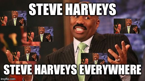 Steve Harvey Meme | STEVE HARVEYS STEVE HARVEYS EVERYWHERE | image tagged in memes,steve harvey | made w/ Imgflip meme maker