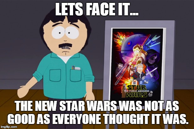 LETS FACE IT... THE NEW STAR WARS WAS NOT AS GOOD AS EVERYONE THOUGHT IT WAS. | image tagged in star wars south park randy marsh meme | made w/ Imgflip meme maker
