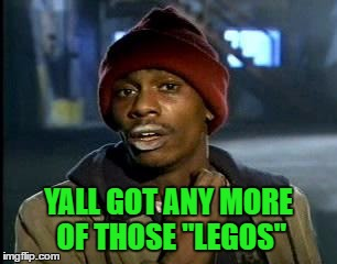 "Y'all Got Any More Of That Meme | YALL GOT ANY MORE OF THOSE ""LEGOS"" 