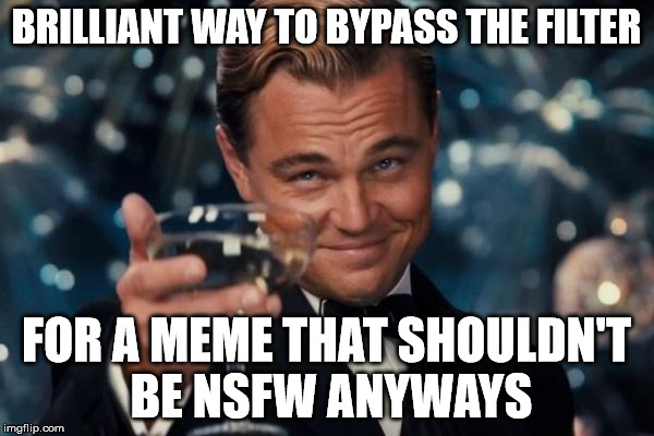 Leonardo Dicaprio Cheers Meme | BRILLIANT WAY TO BYPASS THE FILTER FOR A MEME THAT SHOULDN'T BE NSFW ANYWAYS | image tagged in memes,leonardo dicaprio cheers | made w/ Imgflip meme maker