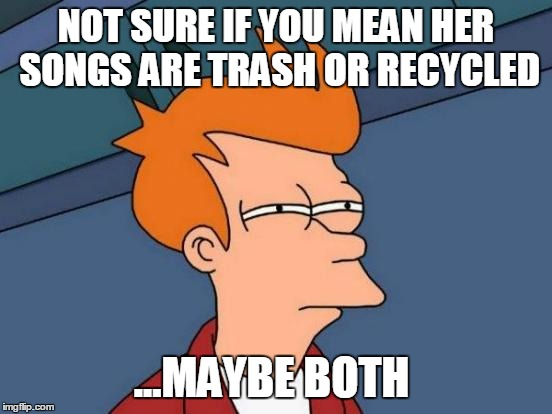 Futurama Fry Meme | NOT SURE IF YOU MEAN HER SONGS ARE TRASH OR RECYCLED ...MAYBE BOTH | image tagged in memes,futurama fry | made w/ Imgflip meme maker