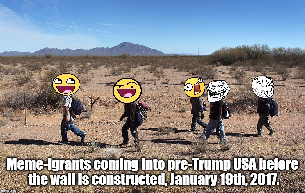 Meme-igrants Crossing The Border [This Is Going To Be A Nasty Comment Section...] | Meme-igrants coming into pre-Trump USA before the wall is constructed, January 19th, 2017. | image tagged in meme-igrants crossing the border,donald trump,funny,wall,usa,border | made w/ Imgflip meme maker