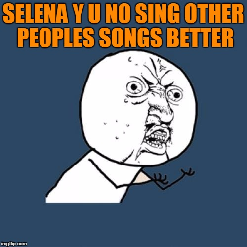 Y U No Meme | SELENA Y U NO SING OTHER PEOPLES SONGS BETTER | image tagged in memes,y u no | made w/ Imgflip meme maker