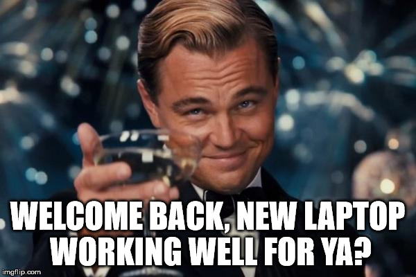Leonardo Dicaprio Cheers Meme | WELCOME BACK, NEW LAPTOP WORKING WELL FOR YA? | image tagged in memes,leonardo dicaprio cheers | made w/ Imgflip meme maker