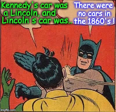 Batman Slapping Robin Meme | Kennedy's car was There were no cars in the 1860's ! a Lincoln, and Lincoln's car was.. | image tagged in memes,batman slapping robin | made w/ Imgflip meme maker