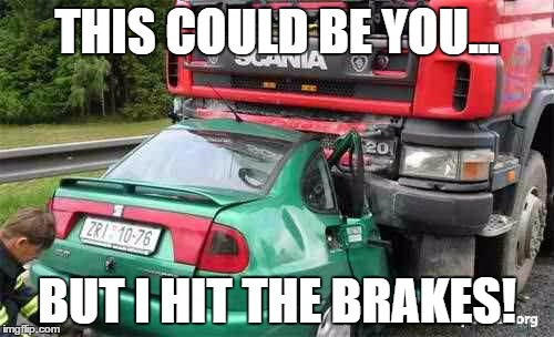 Says the truck driver |  THIS COULD BE YOU... BUT I HIT THE BRAKES! | image tagged in truck driver,car crash | made w/ Imgflip meme maker
