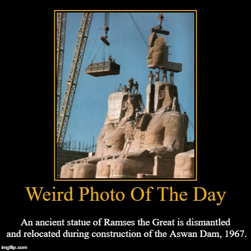 History Is Something Worth Remembering! | Weird Photo Of The Day | An ancient statue of Ramses the Great is dismantled and relocated during construction of the Aswan Dam, 1967. | image tagged in funny,demotivationals,weird,photo of the day,ramses the great,aswan dam | made w/ Imgflip demotivational maker