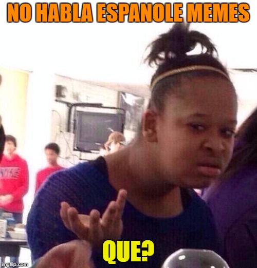 Black Girl Wat Meme | NO HABLA ESPANOLE MEMES QUE? | image tagged in memes,black girl wat | made w/ Imgflip meme maker