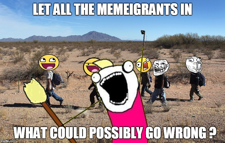LET ALL THE MEMEIGRANTS IN WHAT COULD POSSIBLY GO WRONG ? | made w/ Imgflip meme maker