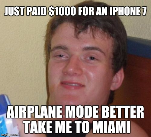 10 Guy Meme | JUST PAID $1000 FOR AN IPHONE 7 AIRPLANE MODE BETTER TAKE ME TO MIAMI | image tagged in memes,10 guy | made w/ Imgflip meme maker