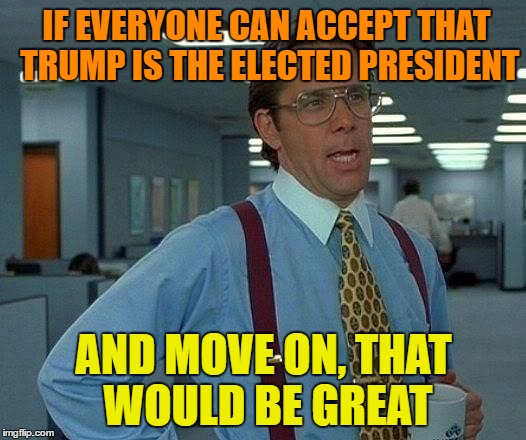 That Would Be Great Meme | IF EVERYONE CAN ACCEPT THAT TRUMP IS THE ELECTED PRESIDENT AND MOVE ON, THAT WOULD BE GREAT | image tagged in memes,that would be great | made w/ Imgflip meme maker