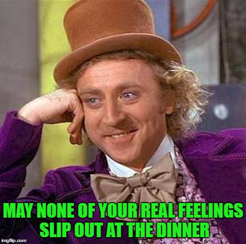 Creepy Condescending Wonka Meme | MAY NONE OF YOUR REAL FEELINGS SLIP OUT AT THE DINNER | image tagged in memes,creepy condescending wonka | made w/ Imgflip meme maker