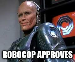 ROBOCOP APPROVES | made w/ Imgflip meme maker