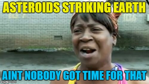 Aint Nobody Got Time For That Meme | ASTEROIDS STRIKING EARTH AINT NOBODY GOT TIME FOR THAT | image tagged in memes,aint nobody got time for that | made w/ Imgflip meme maker