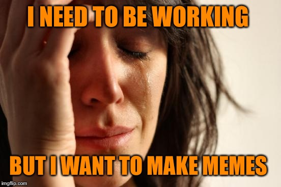 First World Problems Meme | I NEED TO BE WORKING BUT I WANT TO MAKE MEMES | image tagged in memes,first world problems | made w/ Imgflip meme maker