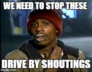 Y'all Got Any More Of That Meme | WE NEED TO STOP THESE DRIVE BY SHOUTINGS | image tagged in memes,yall got any more of | made w/ Imgflip meme maker