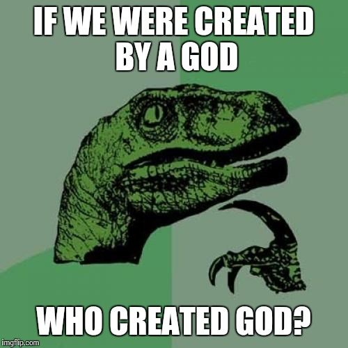 And who created the god that created the god that created us? | IF WE WERE CREATED BY A GOD WHO CREATED GOD? | image tagged in memes,philosoraptor | made w/ Imgflip meme maker