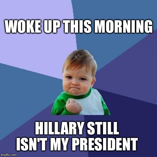 We dodged a bullet | WOKE UP THIS MORNING HILLARY STILL ISN'T MY PRESIDENT | image tagged in memes,success kid,hillary,trump,election 2016 | made w/ Imgflip meme maker